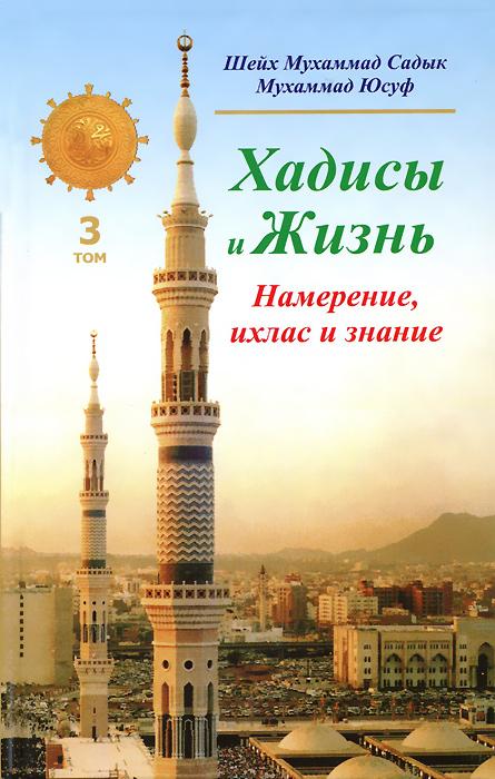 Хадисы и Жизнь. Том 3. Намерение, ихлас и знание, Шейх Мухаммад Садык Мухаммад Юсуф