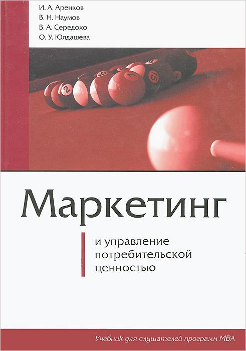 Маркетинг и управление потребительской ценностью, И. А. Аренков, В. Н. Наумов, В. А. Середохо, О. У. Юлдашева