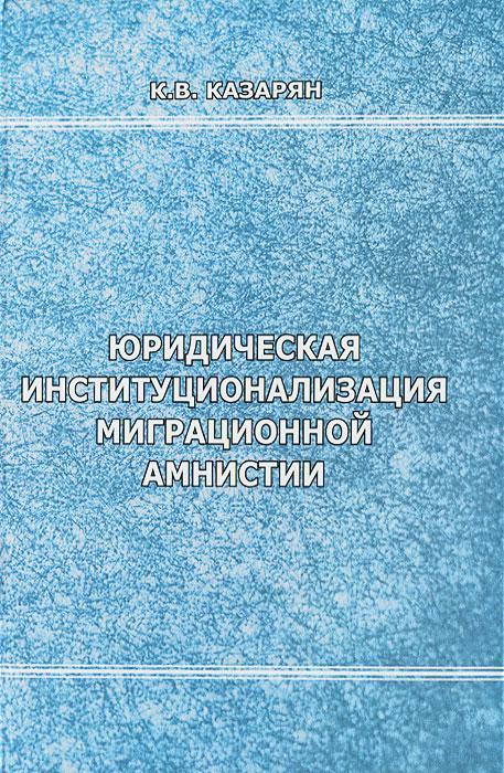 Юридическая институционализация миграционной амнистии, К. В. Казарян
