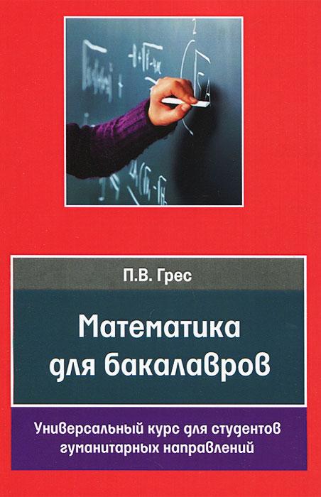 Математика для бакалавров. Универсальный курс для студентов гуманитарных направлений, П. В. Грес