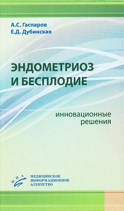 Эндометриоз и бесплодие. Инновационные решения, А. С. Гаспаров, Е. Д. Дубинская