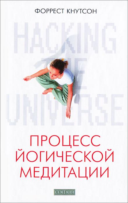 Hacking the Universe. Процесс йогической медитации, Форрест Кнутсон