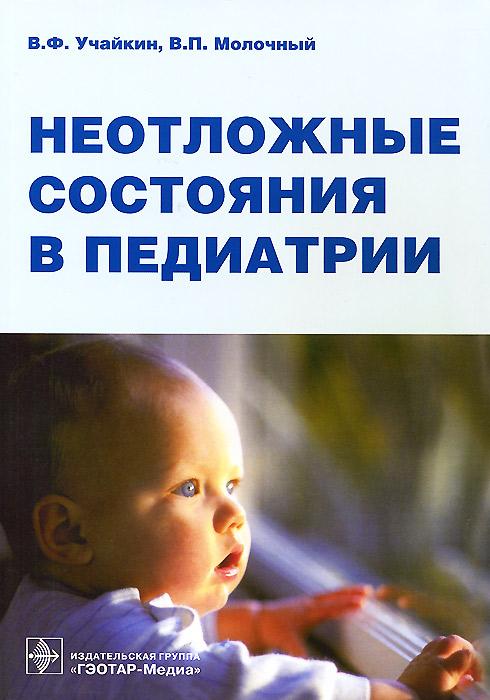 Неотложные состояния в педиатрии, В. Ф. Учайкин, В. П. Молочный