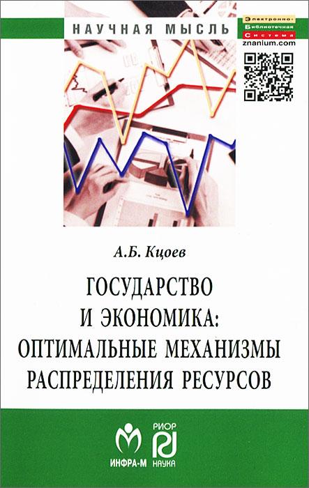 Государство и экономика. Оптимальные механизмы распределения ресурсов, А. Б. Кцоев