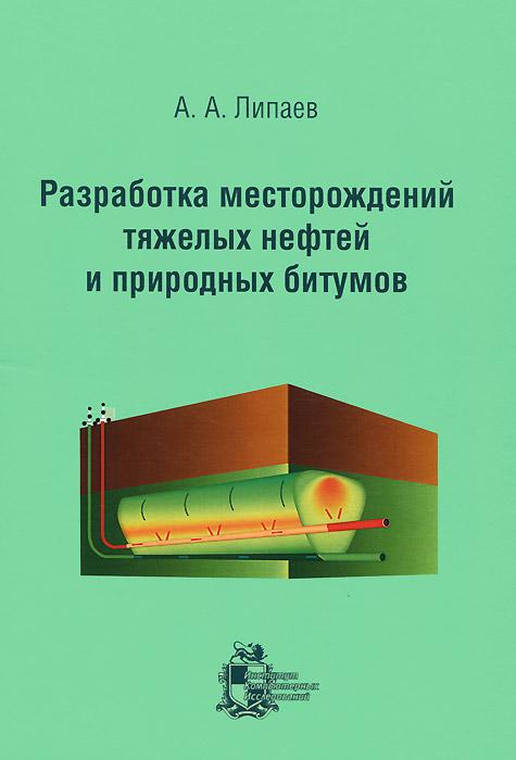 Разработка месторождений тяжелых нефтей и природных битумов, А. А. Липаев