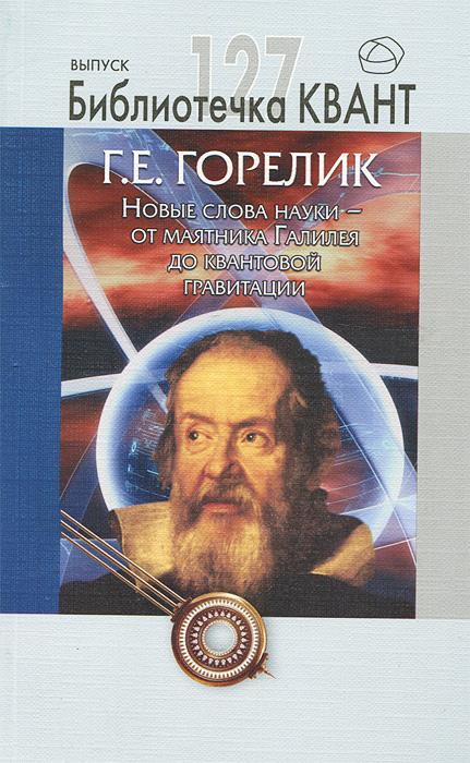 Новые слова науки - от маятника Галилея до квантовой гравитации, Г. Е. Горелик