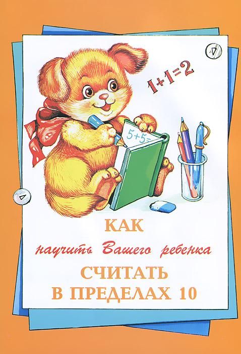 Как научить вашего ребенка считать в пределах 10, Елена Баранова,Людмила Гаврильчук,Наталья Климова,Семен Чаров