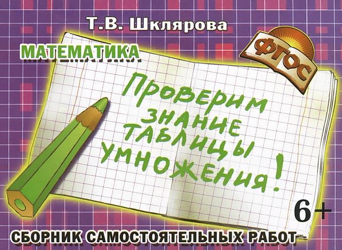"""Математика. Сборник самостоятельных работ """"Проверим знание таблицы умножения!"""", Т. В. Шклярова"""