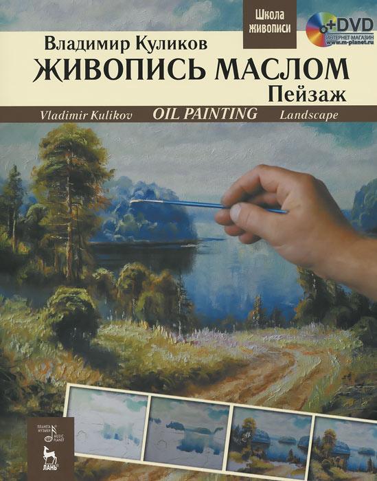 Живопись маслом. Пейзаж / Oil Painting: Landscape: Textbook (+ DVD-ROM), Владимир Куликов