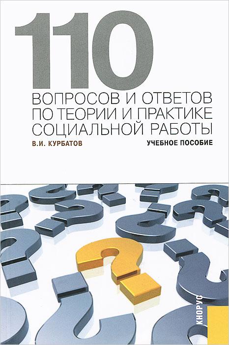 110 вопросов и ответов по теории и практике социальной работы, В. И. Курбатов