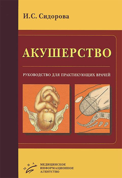 Акушерство. Руководство для практикующих врачей, И. С. Сидорова
