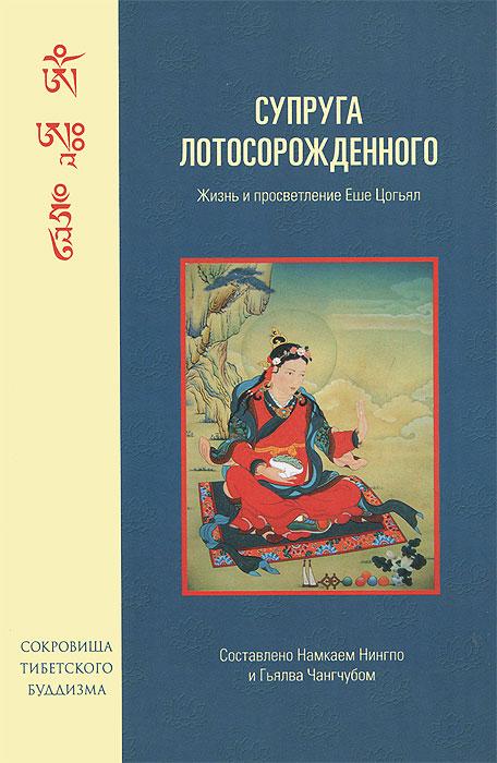 Супруга Лотосорожденного. Жизнь и просветление Еше Цогьял, Гьялва Чангчуб, Намкай Нингпо