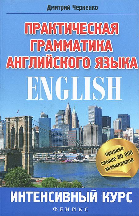 Практическая грамматика английского языка. Интенсивный курс, Дмитрий Черненко