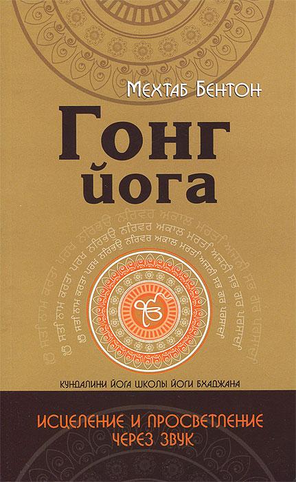 Гонг Йога. Исцеление и Просветление через звук, Мехтаб Бентон