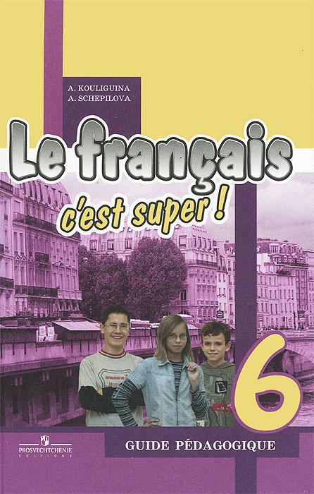 Le francais 6: C'est super! Guide pedagogique / Французский язык. 6 класс. Книга для учителя, А. С. Кулигина, А. В. Щепилова