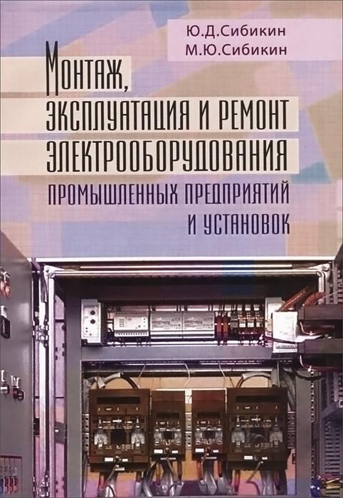 Монтаж, эксплуатация и ремонт электрооборудования промышленных предприятий и установок, Ю. Д. Сибикин, М. Ю. Сибикин