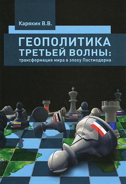 Геополитика третьей волны. Трансформация мира в эпоху Постмодерна, В. В. Карякин