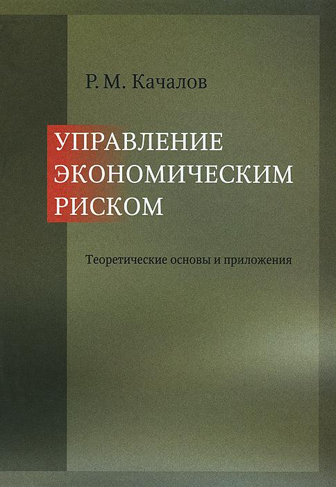 Управление экономическим риском. Теоретические основы и приложения, Р. М. Качалов