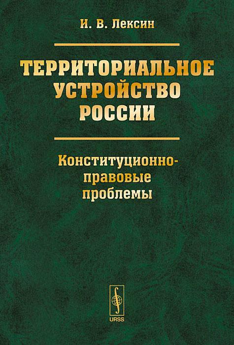 Территориальное устройство России. Конституционно-правовые проблемы, И. В. Лексин