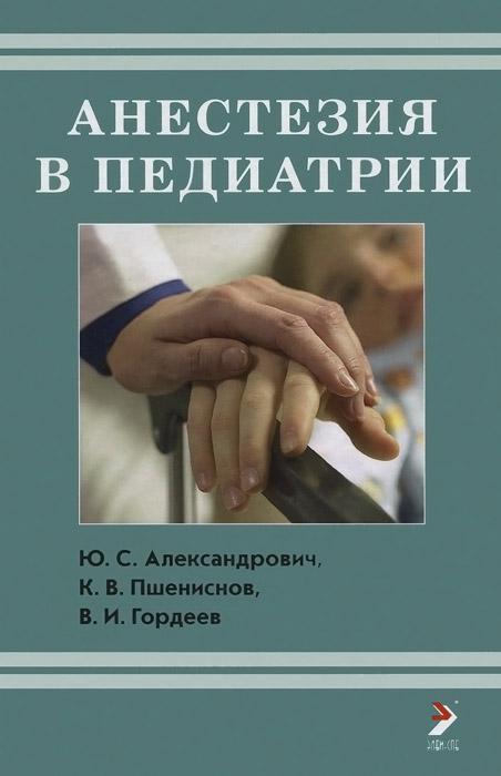 Анестезия в педиатрии, Ю. С. Александрович, К. В. Пшениснов, В. И. Гордеев