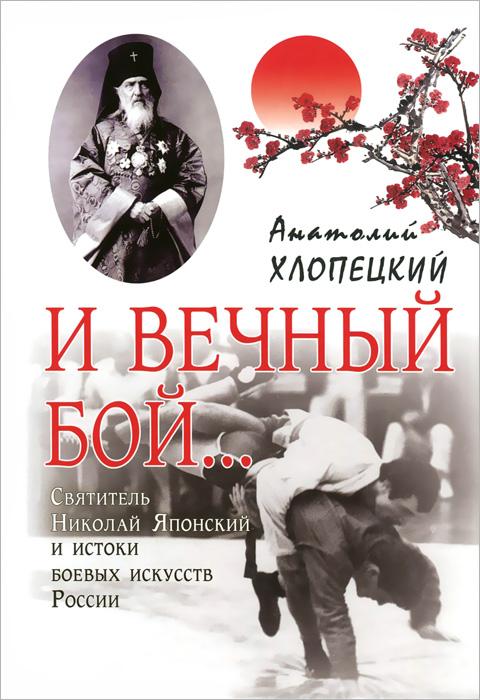 И вечный бой... Святитель Николай Японский и истоки боевых искусств России, Анатолий Хлопецкий