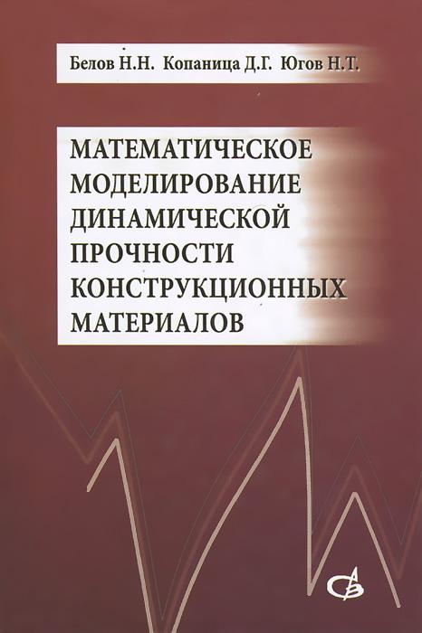 Математическое моделирование динамической прочности конструкционных материалов. Учебное пособие, Н. Н. Белов, Д. Г. Копаница, Н. Т. Югов