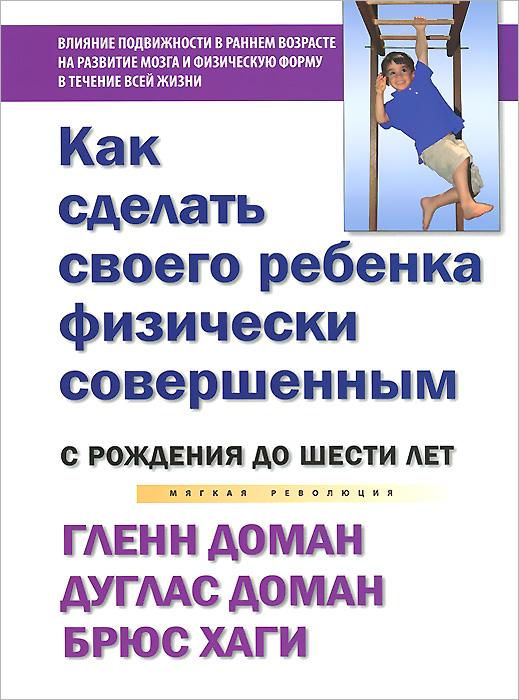 Как сделать своего ребенка физически совершенным. От рождения до шести лет, Гленн Доман, Дуглас Доман, Брюс Хаги