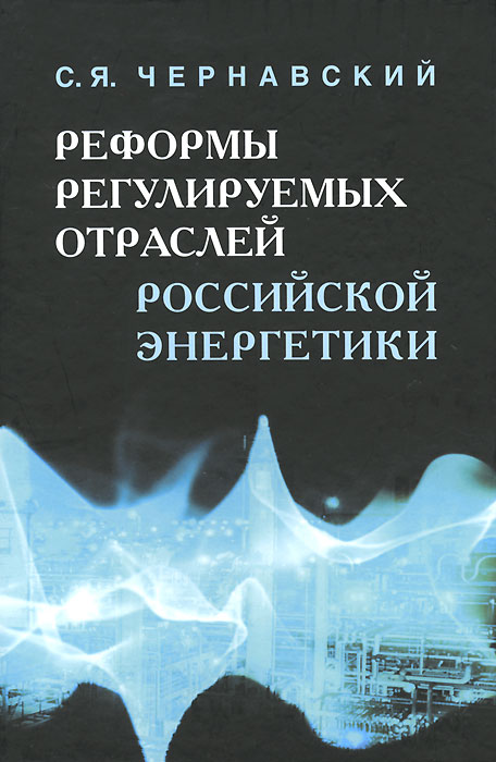 Реформы регулируемых отраслей российской энергетики, С. Я. Чернавский