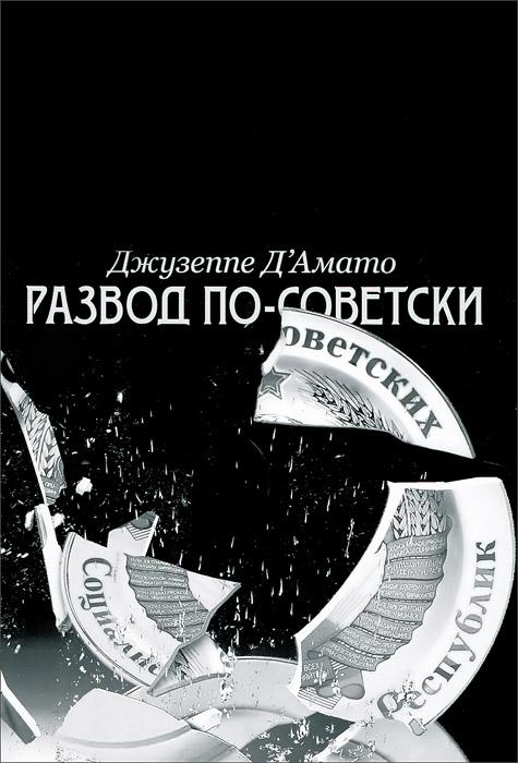 Развод по-советски. Из сверхдержавы на задворки глобализации, Джузеппе Д'Амато