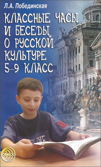 Классные часы и беседы о русской культуре. 5-9 класс, Л. А. Побединская