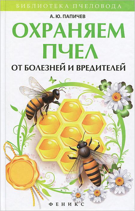 Охраняем пчел от болезней и вредителей, А. Ю. Папичев