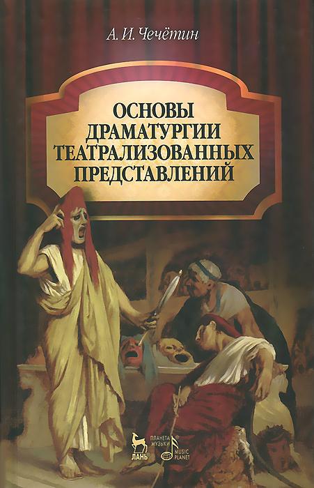 Основы драматургии театрализованных представлений. Учебник, А. И. Чечетин