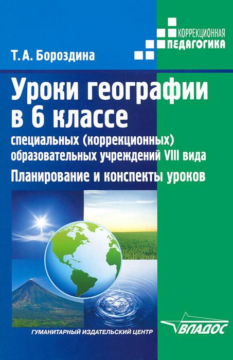 Уроки географии в 6 классе специальных (коррекционных) образовательных учреждений VIII вида. Планирование и конспекты уроков, Т. А. Бороздина