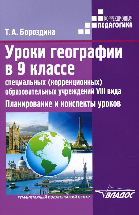 Уроки географии в 9 классе специальных (коррекционных) образовательных учреждений VIII вида. Планирование и конспекты уроков, Т. А. Бороздина