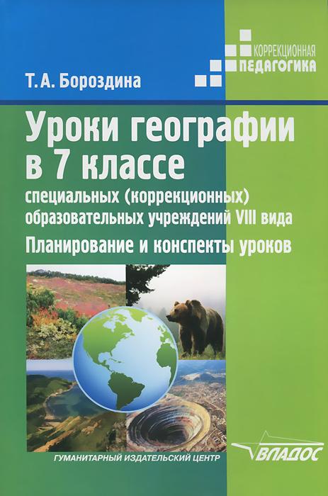 Уроки географии в 7 классе специальных (коррекционных) образовательных учреждений VIII вида. Планирование и конспекты уроков, Т. А. Бороздина
