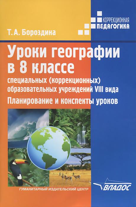 Уроки географии в 8 классе специальных (коррекционных) образовательных учреждений VIII вида. Планирование и конспекты уроков, Т. А. Бороздина