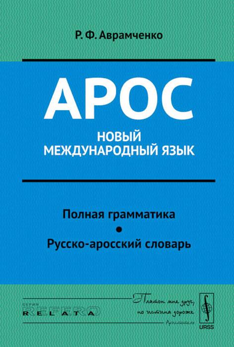 Арос - новый международный язык. Полная грамматика. Русско-аросский словарь, Р. Ф. Аврамченко