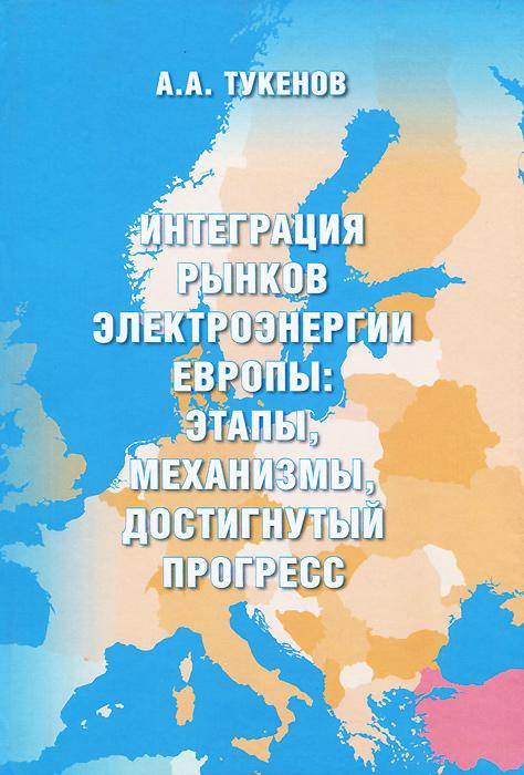 Интеграция рынков электроэнергии Европы. Этапы, механизмы, достигнутый прогресс, А. А. Тукенов