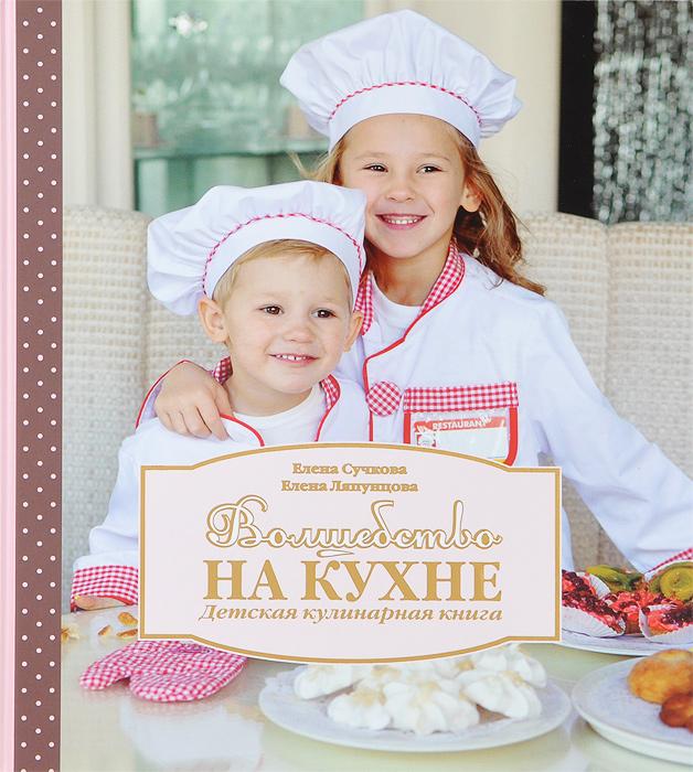 Волшебство на кухне. Детская кулинарная книга, Елена Сучкова, Елена Ляпунцова