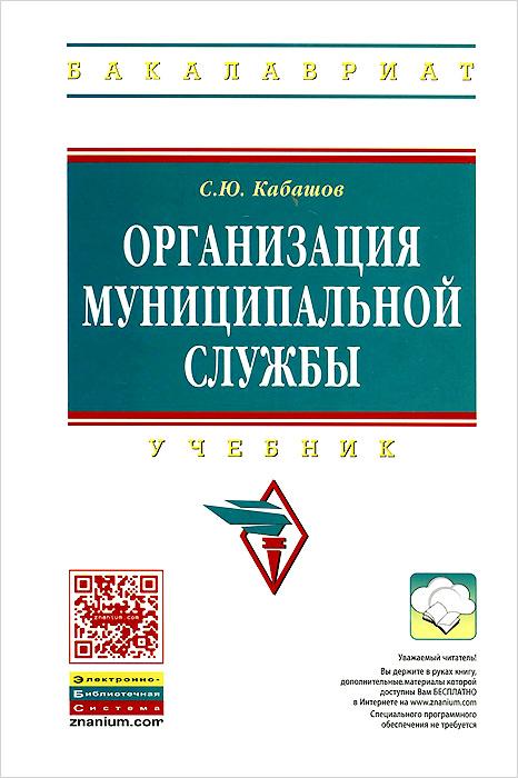 Организация муниципальной службы. Учебник, С. Ю. Кабашов