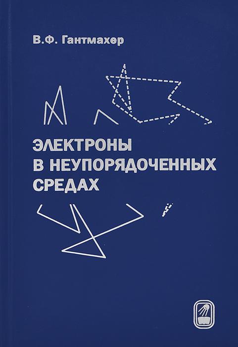 Электроны в неупорядоченных средах, В. Ф. Гантмахер