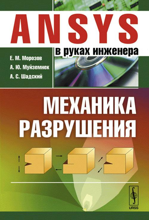ANSYS в руках инженера. Механика разрушения, Е. М. Морозов, А. Ю. Муйземнек, А. С. Шадский