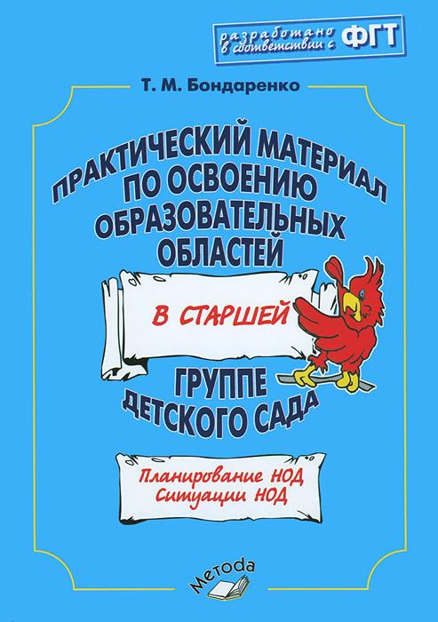 Практический материал по освоению образовательных областей в старшей группе детского сада. Практическое пособие, Т. М. Бондаренко