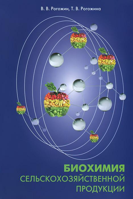 Биохимия сельскохозяйственной продукции. Учебник, В. В. Рогожин, Т. В. Рогожина