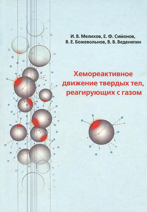Хемореактивное движение твердых тел, реагирующих с газом, И. В. Мелихов, Е. Ф. Симонов, В. Е. Божевольнов, В. В. Веденяпин