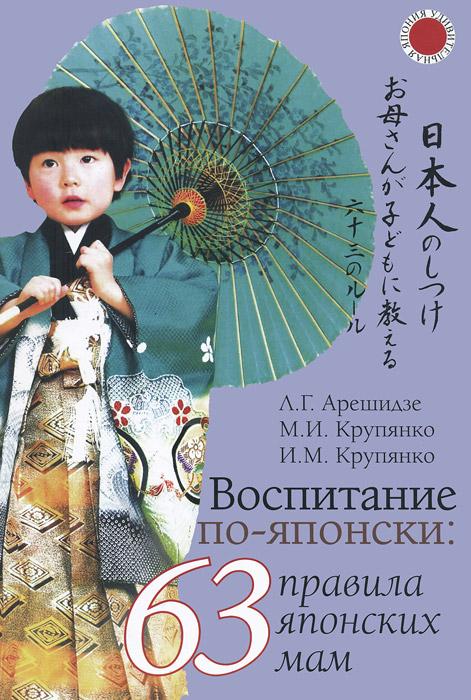 Воспитание по-японски. 63 правила японских мам, Л. Г. Арешидзе, М. И. Крупянко, И. М. Крупянко