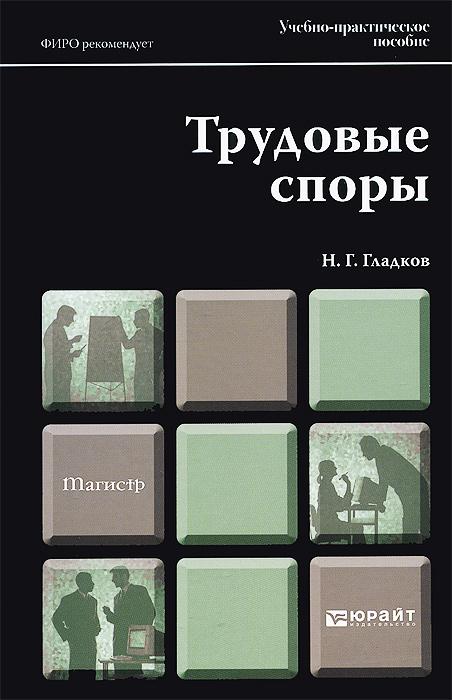 Трудовые споры. Учебно-практическое пособие, Н. Г. Гладков