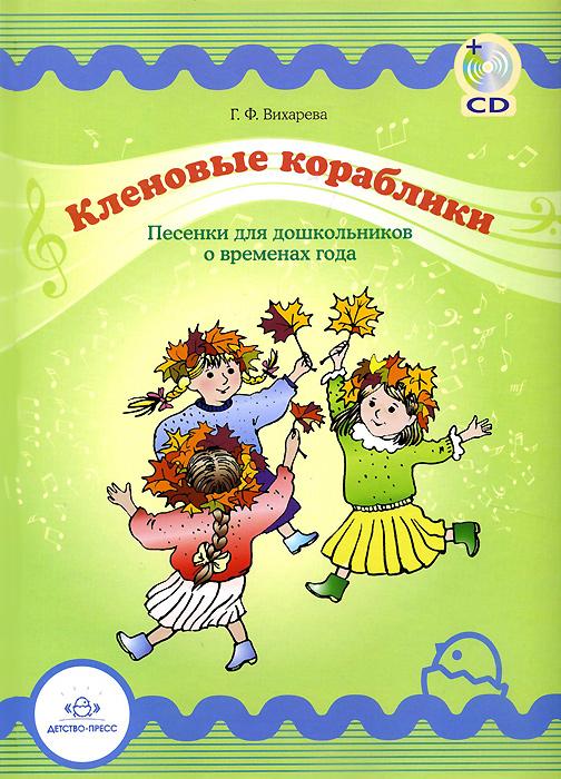 Кленовые кораблики. Песенки для дошкольников о временах года (+ CD-ROM), Г. Ф. Вихарева