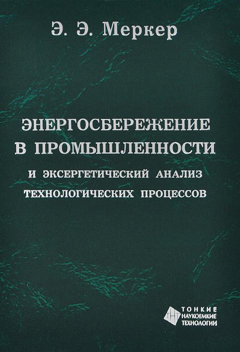 Энергосбережение в промышленности и эксергетический анализ технологических процессов. Учебное пособие, Э. Э. Меркер