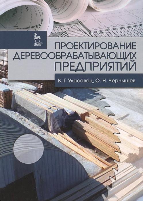 Проектирование деревообрабатывающих предприятий. Учебное пособие, В. Г. Уласовец, О. Н. Чернышев
